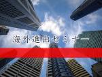 【終了】【5月30日】【東京開催】経営者のための海外進出セミナー